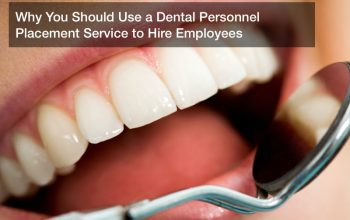 Why You Should Use a Dental Personnel Placement Service to Hire Employees