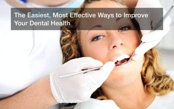 The Easiest, Most Effective Ways to Improve Your Dental Health
