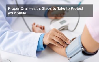 Proper Oral Health: Steps to Take to Protect your Smile